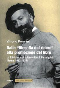 Ponzani Vittorio Dalla «filosofia del ridere» alla promozione del libro. La biblioteca circolante di A. F. Formiggini (Roma, 1922-1938) Pistoia, Settegiorni Editore, 2017